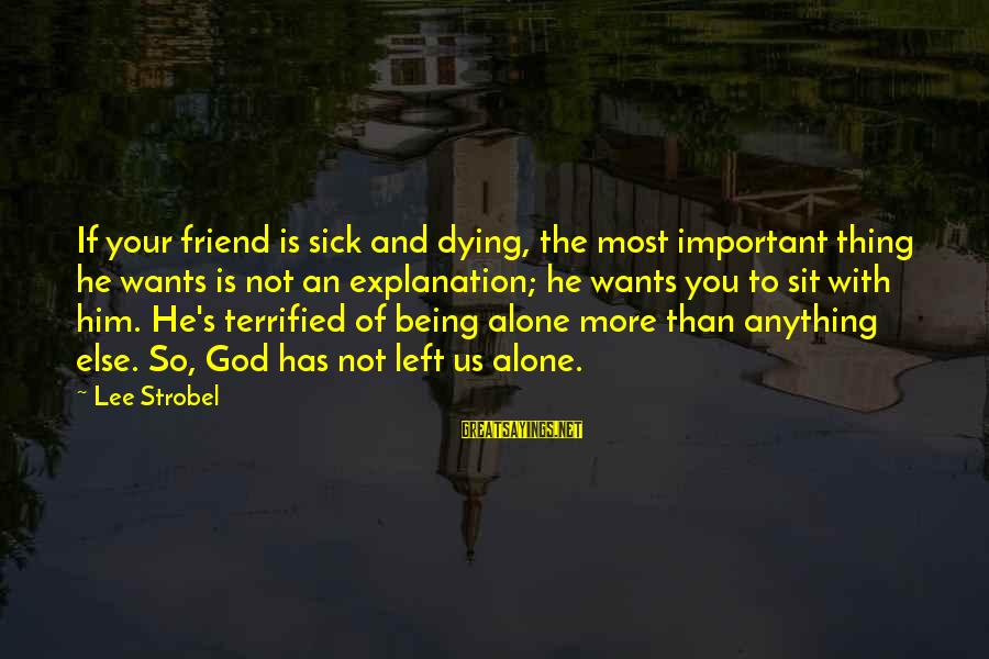 Being A Friend Of God Sayings By Lee Strobel: If your friend is sick and dying, the most important thing he wants is not