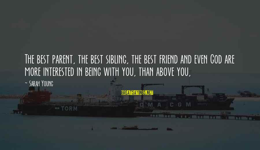Being A Friend Of God Sayings By Sarah Young: The best parent, the best sibling, the best friend and even God are more interested