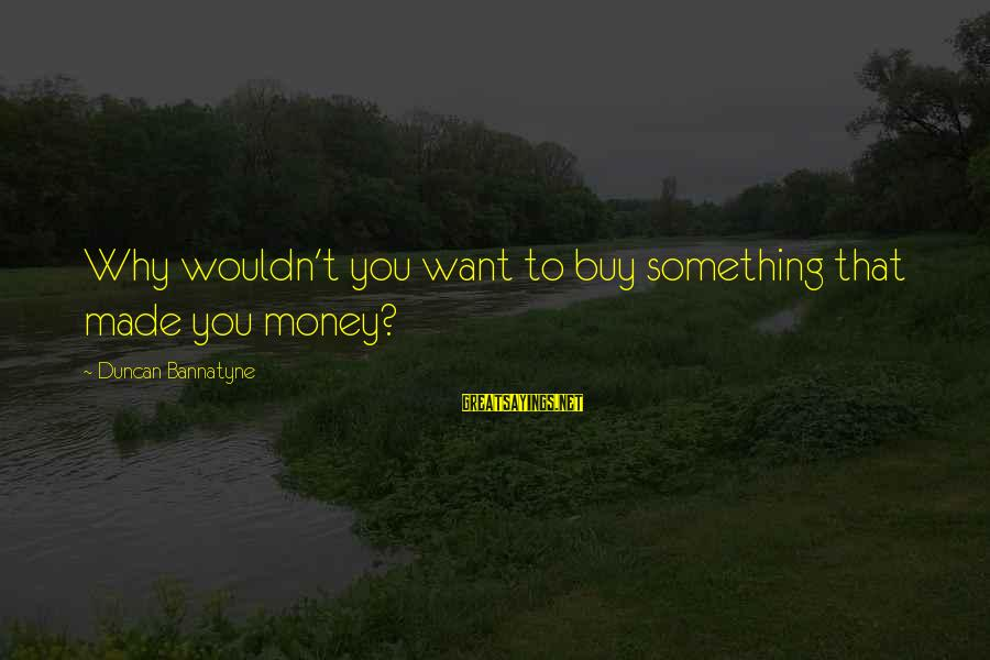 Being A Great Dad Sayings By Duncan Bannatyne: Why wouldn't you want to buy something that made you money?