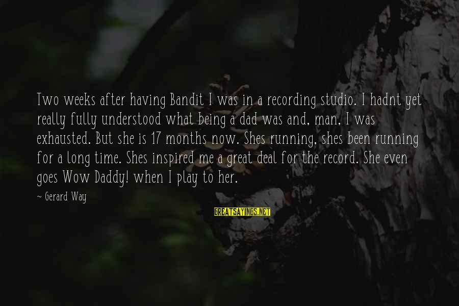 Being A Great Dad Sayings By Gerard Way: Two weeks after having Bandit I was in a recording studio. I hadnt yet really