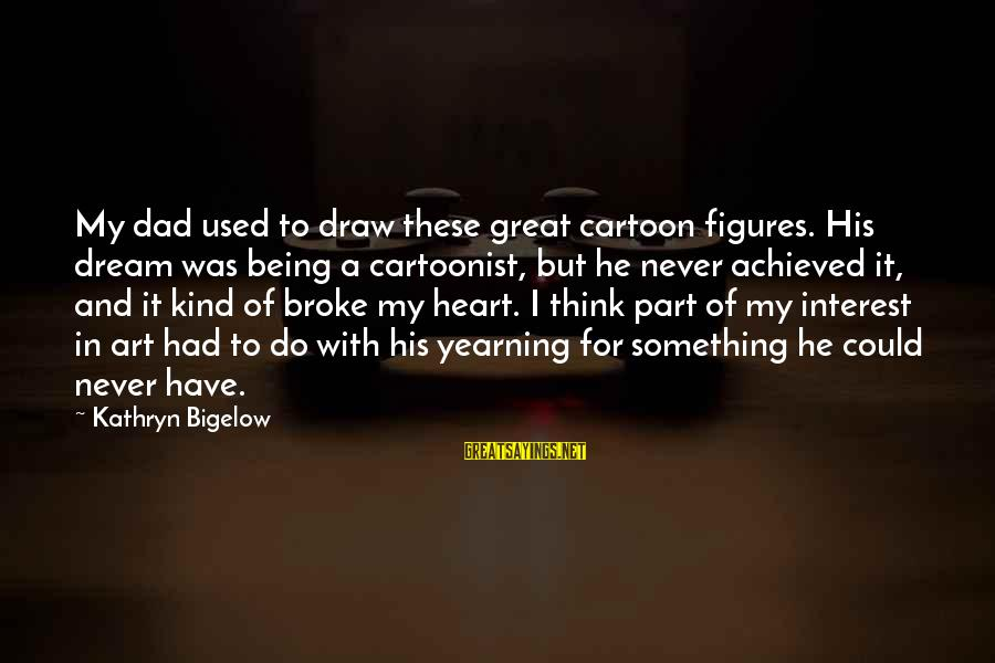 Being A Great Dad Sayings By Kathryn Bigelow: My dad used to draw these great cartoon figures. His dream was being a cartoonist,