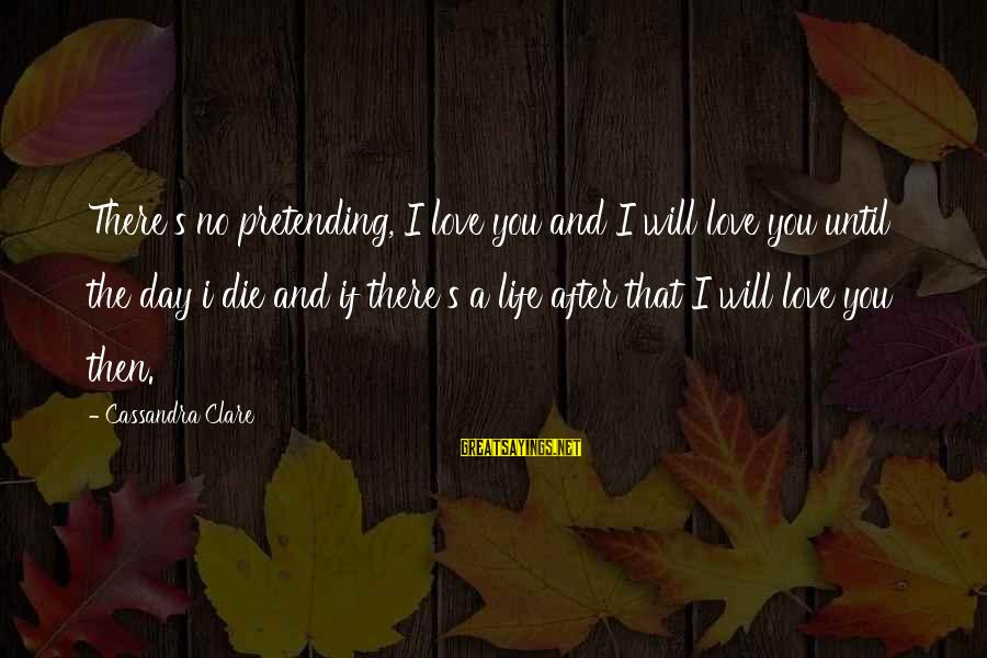 Being A Hillbilly Sayings By Cassandra Clare: There's no pretending, I love you and I will love you until the day i