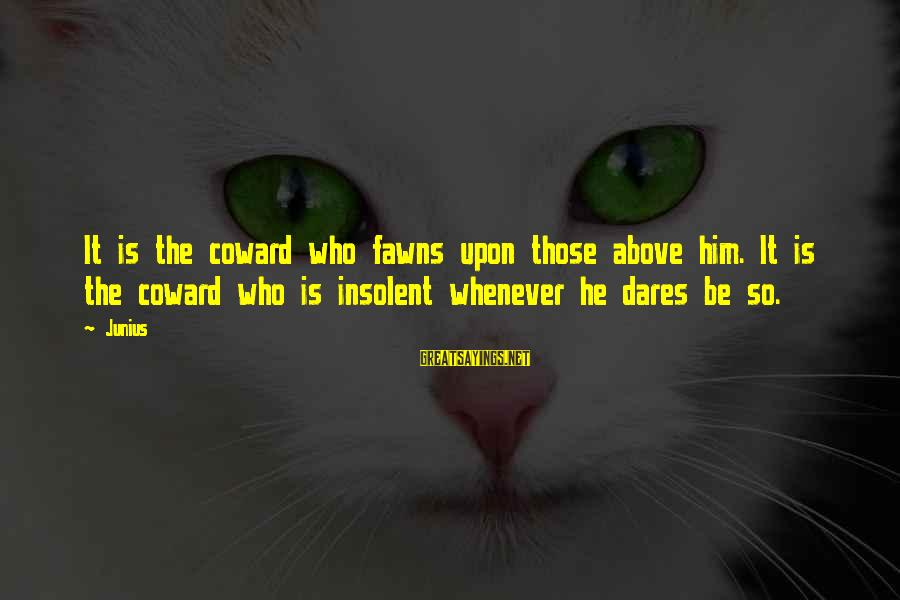 Being A Hillbilly Sayings By Junius: It is the coward who fawns upon those above him. It is the coward who