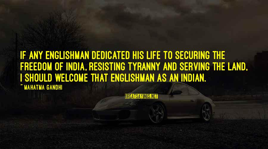 Being A Hillbilly Sayings By Mahatma Gandhi: If any Englishman dedicated his life to securing the freedom of India, resisting tyranny and