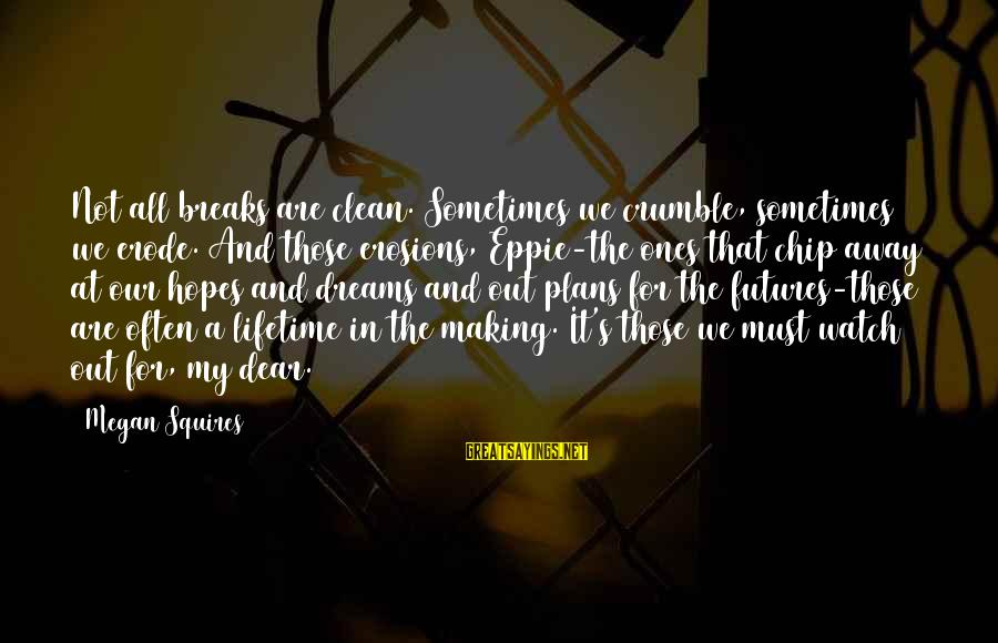 Being A Hillbilly Sayings By Megan Squires: Not all breaks are clean. Sometimes we crumble, sometimes we erode. And those erosions, Eppie-the