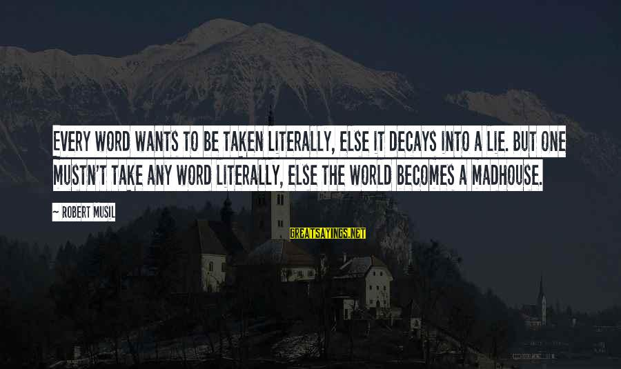 Being A Hillbilly Sayings By Robert Musil: Every word wants to be taken literally, else it decays into a lie. But one