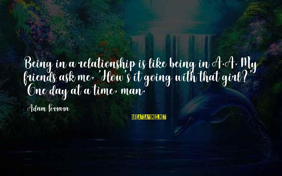 Being A Man Funny Sayings By Adam Ferrara: Being in a relationship is like being in A.A. My friends ask me, 'How's it