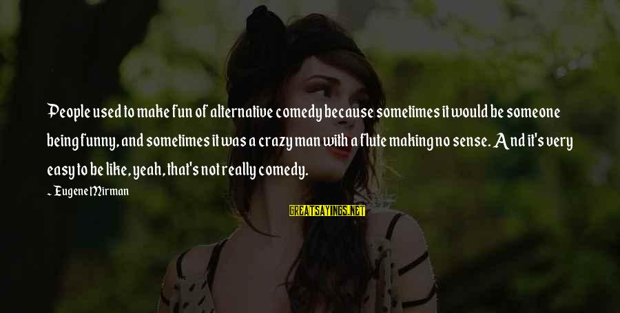 Being A Man Funny Sayings By Eugene Mirman: People used to make fun of alternative comedy because sometimes it would be someone being