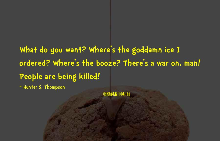 Being A Man Funny Sayings By Hunter S. Thompson: What do you want? Where's the goddamn ice I ordered? Where's the booze? There's a
