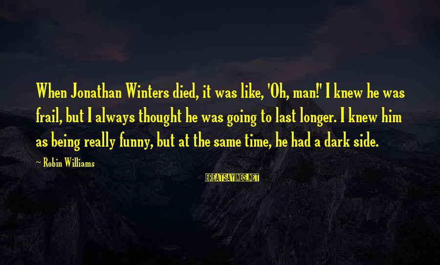 Being A Man Funny Sayings By Robin Williams: When Jonathan Winters died, it was like, 'Oh, man!' I knew he was frail, but