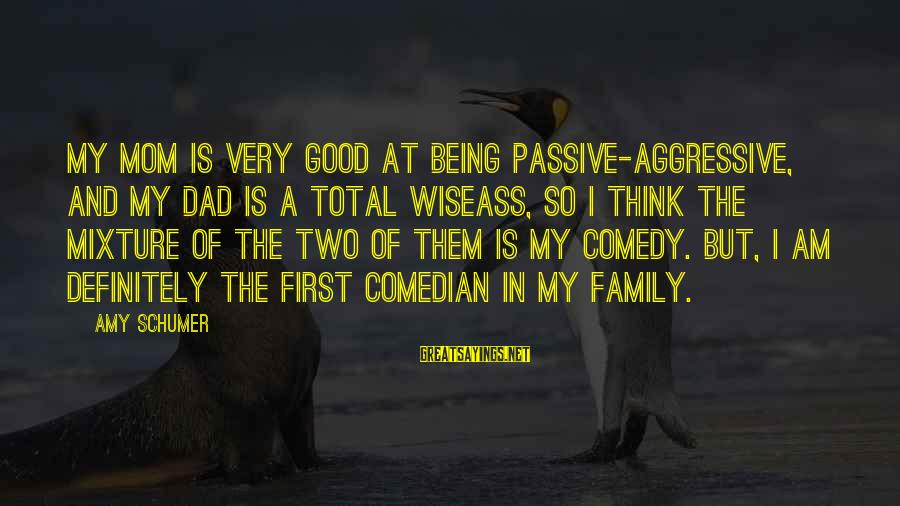 Being A Mom Sayings By Amy Schumer: My mom is very good at being passive-aggressive, and my Dad is a total wiseass,