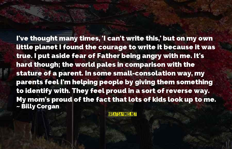 Being A Mom Sayings By Billy Corgan: I've thought many times, 'I can't write this,' but on my own little planet I