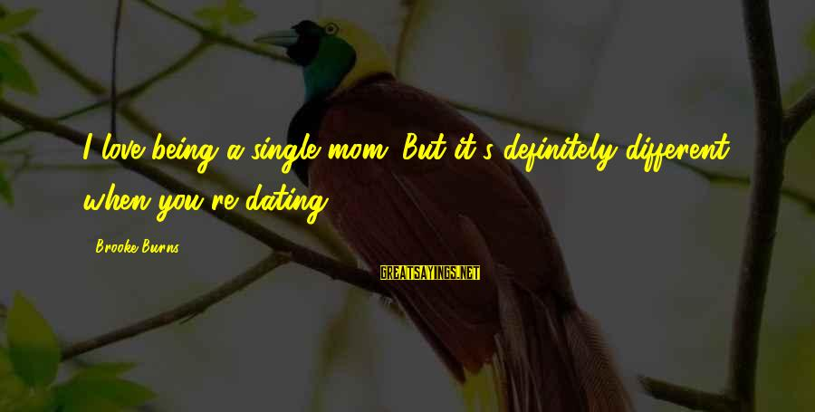 Being A Mom Sayings By Brooke Burns: I love being a single mom. But it's definitely different when you're dating.