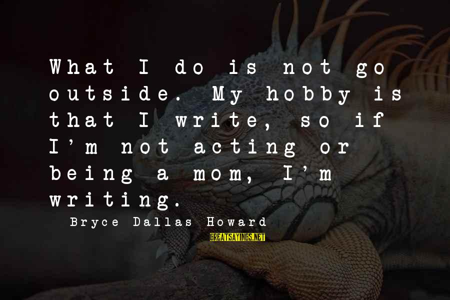 Being A Mom Sayings By Bryce Dallas Howard: What I do is not go outside. My hobby is that I write, so if