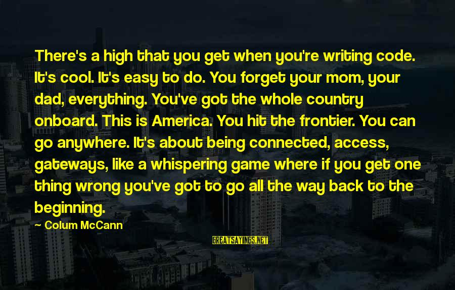 Being A Mom Sayings By Colum McCann: There's a high that you get when you're writing code. It's cool. It's easy to