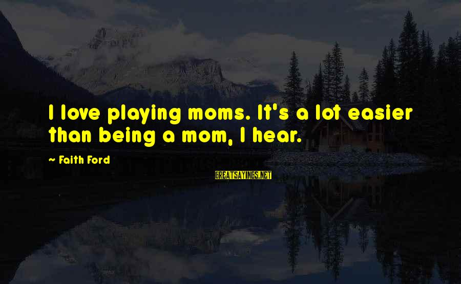 Being A Mom Sayings By Faith Ford: I love playing moms. It's a lot easier than being a mom, I hear.