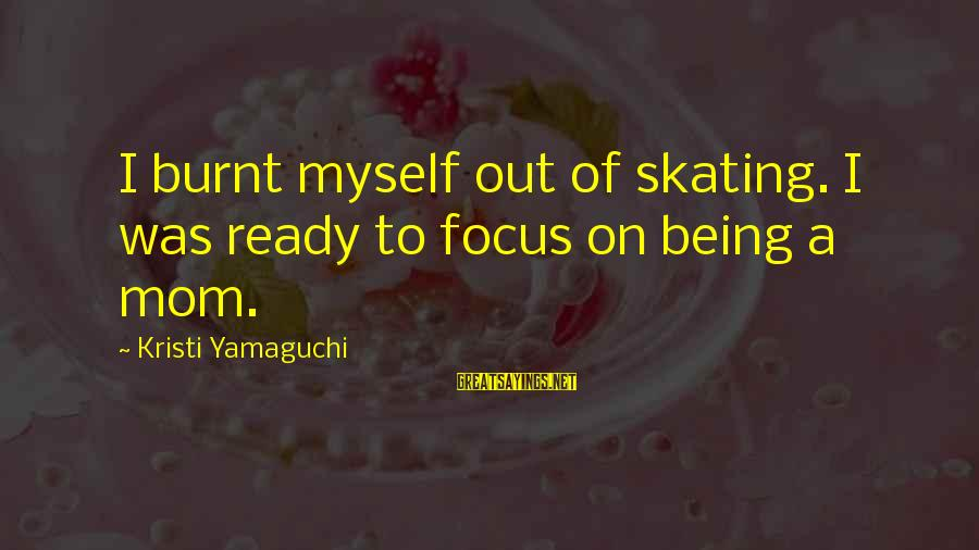 Being A Mom Sayings By Kristi Yamaguchi: I burnt myself out of skating. I was ready to focus on being a mom.