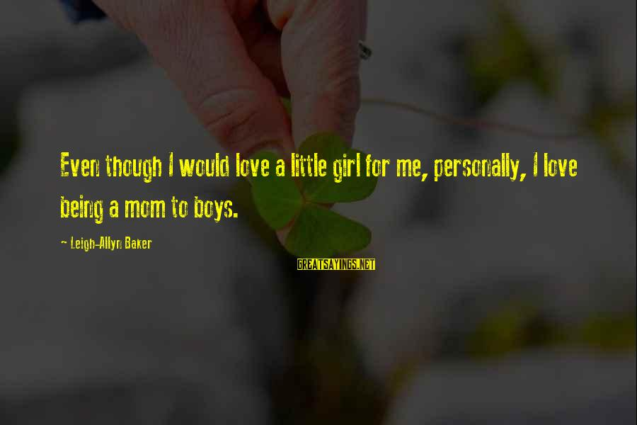 Being A Mom Sayings By Leigh-Allyn Baker: Even though I would love a little girl for me, personally, I love being a