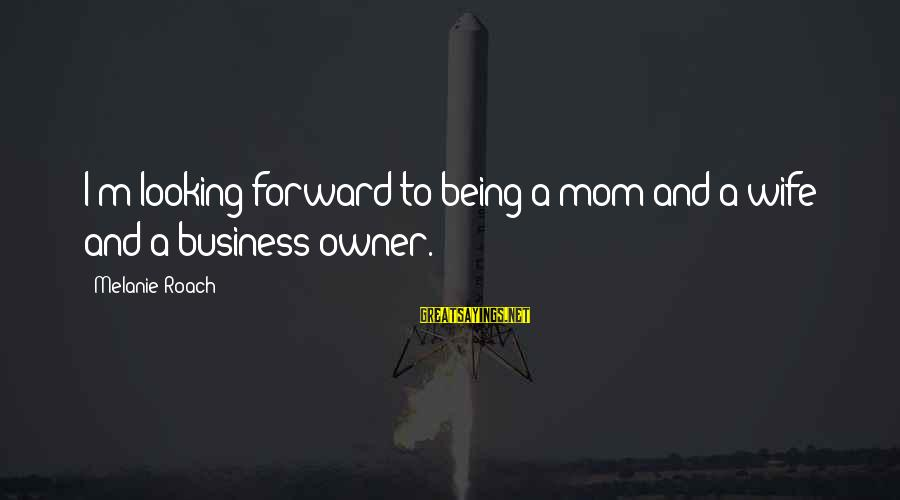 Being A Mom Sayings By Melanie Roach: I'm looking forward to being a mom and a wife and a business owner.