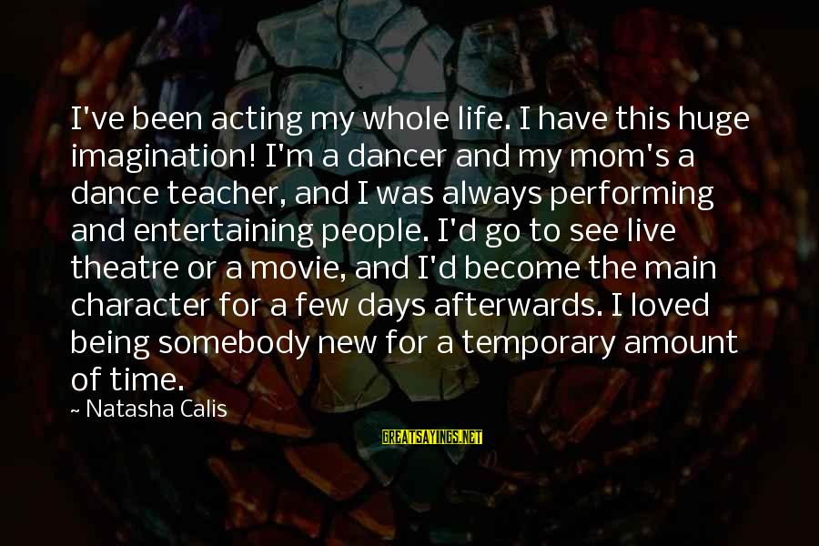 Being A Mom Sayings By Natasha Calis: I've been acting my whole life. I have this huge imagination! I'm a dancer and