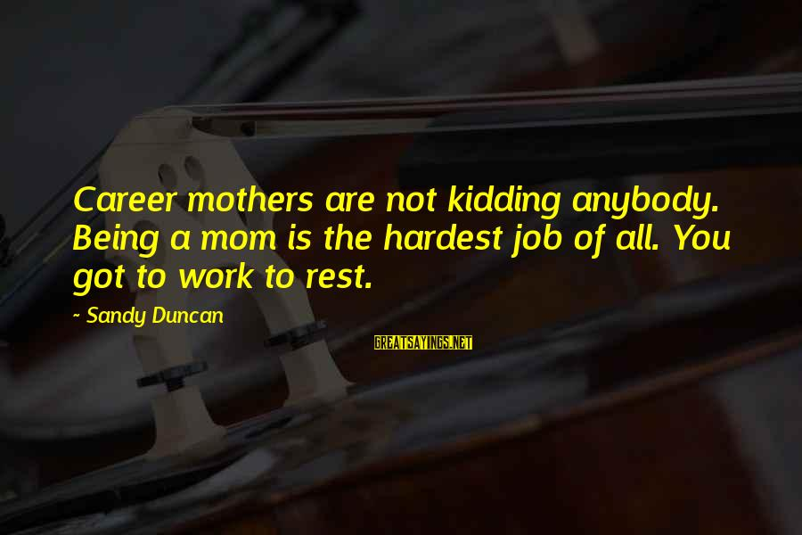 Being A Mom Sayings By Sandy Duncan: Career mothers are not kidding anybody. Being a mom is the hardest job of all.
