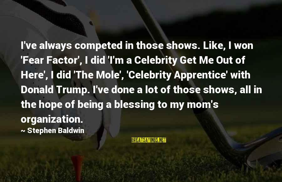Being A Mom Sayings By Stephen Baldwin: I've always competed in those shows. Like, I won 'Fear Factor', I did 'I'm a