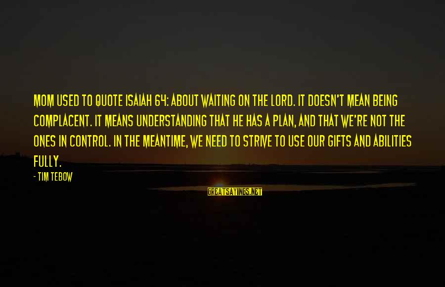 Being A Mom Sayings By Tim Tebow: Mom used to quote Isaiah 64: about waiting on the Lord. It doesn't mean being