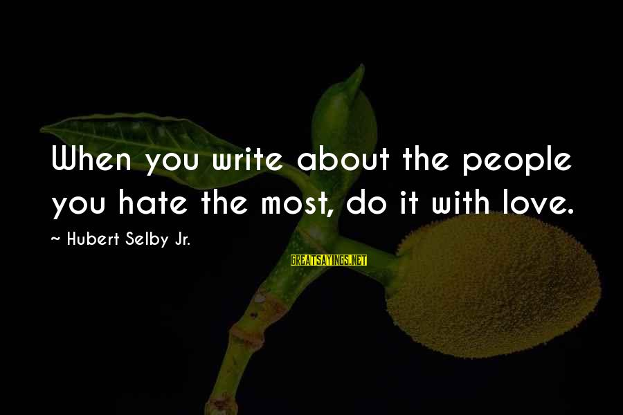 Being A Mom To Daughters Sayings By Hubert Selby Jr.: When you write about the people you hate the most, do it with love.