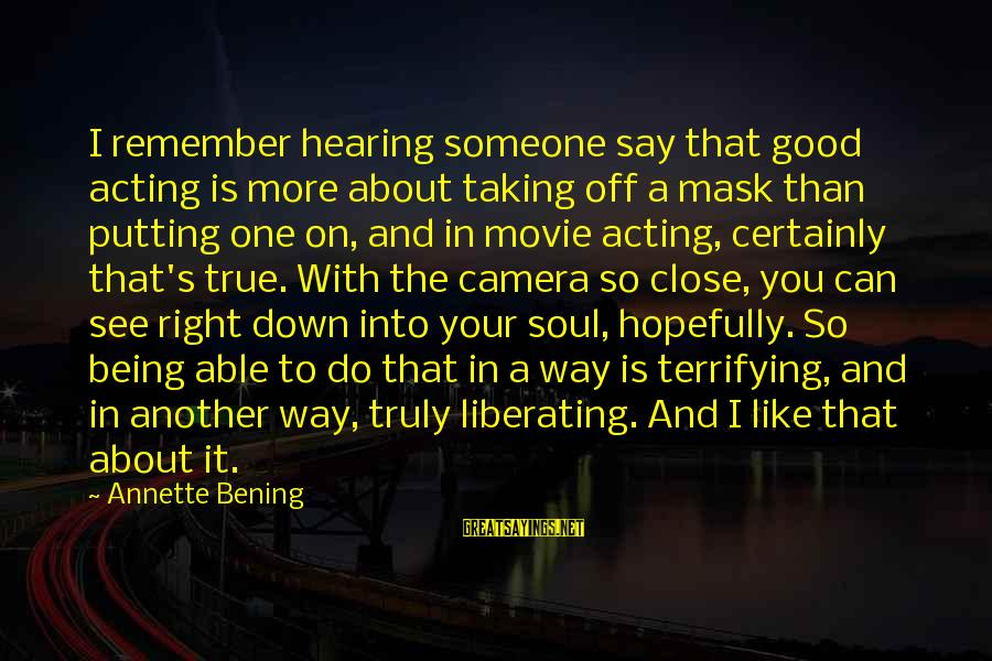 Being Able To See Sayings By Annette Bening: I remember hearing someone say that good acting is more about taking off a mask