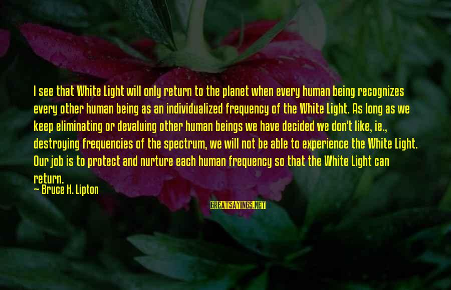 Being Able To See Sayings By Bruce H. Lipton: I see that White Light will only return to the planet when every human being