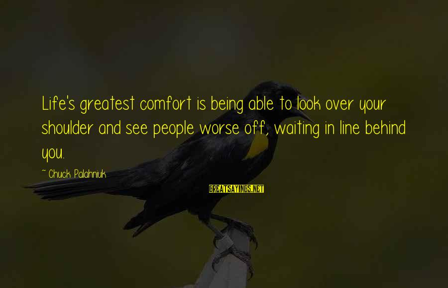Being Able To See Sayings By Chuck Palahniuk: Life's greatest comfort is being able to look over your shoulder and see people worse