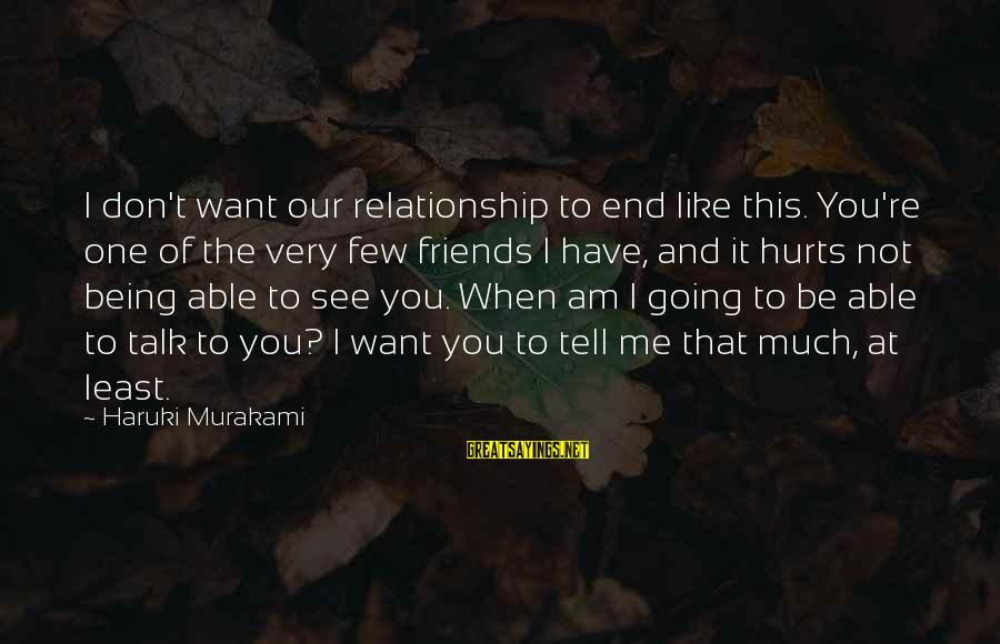 Being Able To See Sayings By Haruki Murakami: I don't want our relationship to end like this. You're one of the very few