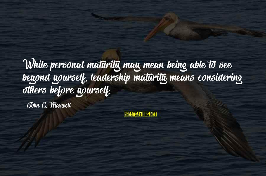 Being Able To See Sayings By John C. Maxwell: While personal maturity may mean being able to see beyond yourself, leadership maturity means considering
