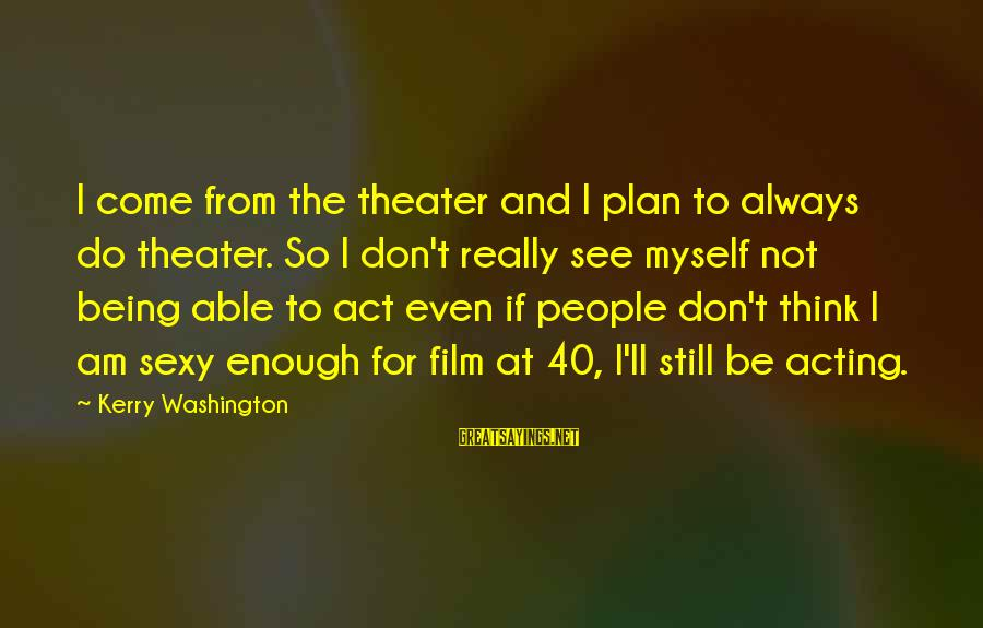 Being Able To See Sayings By Kerry Washington: I come from the theater and I plan to always do theater. So I don't