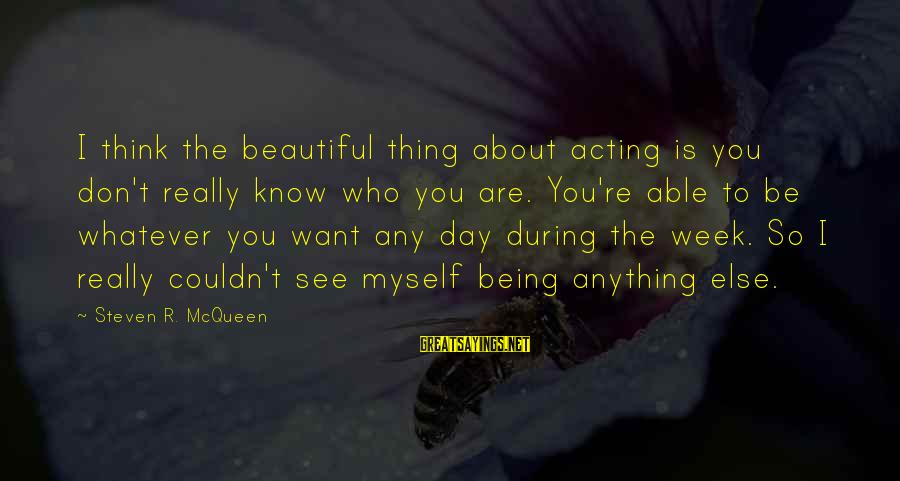 Being Able To See Sayings By Steven R. McQueen: I think the beautiful thing about acting is you don't really know who you are.