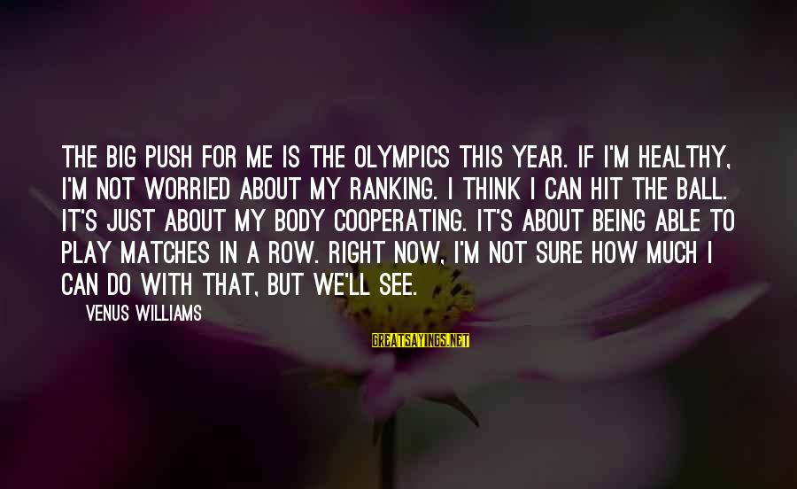 Being Able To See Sayings By Venus Williams: The big push for me is the Olympics this year. If I'm healthy, I'm not