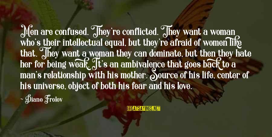 Being Afraid Of Life Sayings By Diane Frolov: Men are confused. They're conflicted. They want a woman who's their intellectual equal, but they're