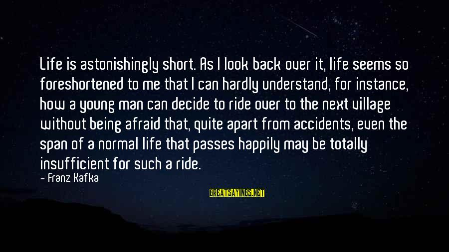 Being Afraid Of Life Sayings By Franz Kafka: Life is astonishingly short. As I look back over it, life seems so foreshortened to