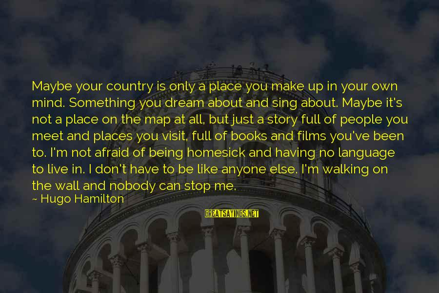 Being Afraid Of Life Sayings By Hugo Hamilton: Maybe your country is only a place you make up in your own mind. Something