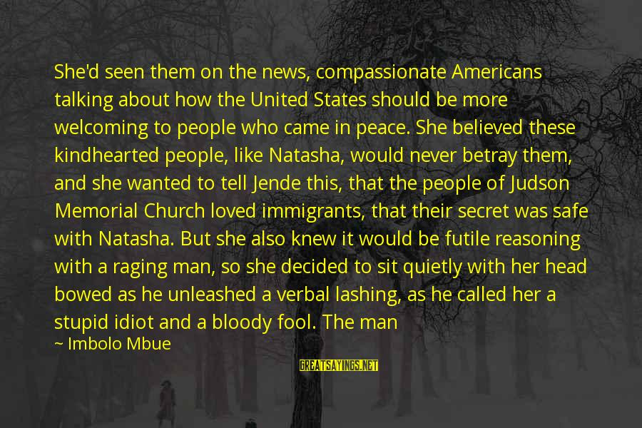 Being Afraid Of Life Sayings By Imbolo Mbue: She'd seen them on the news, compassionate Americans talking about how the United States should