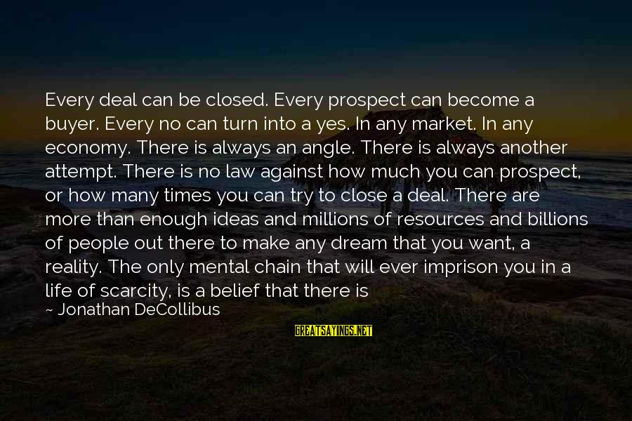 Being Afraid Of Life Sayings By Jonathan DeCollibus: Every deal can be closed. Every prospect can become a buyer. Every no can turn