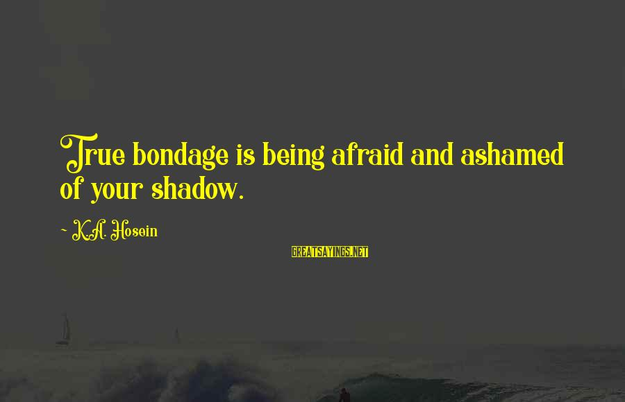 Being Afraid Of Life Sayings By K.A. Hosein: True bondage is being afraid and ashamed of your shadow.