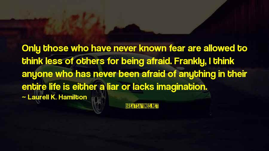 Being Afraid Of Life Sayings By Laurell K. Hamilton: Only those who have never known fear are allowed to think less of others for