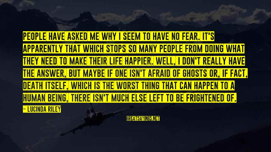 Being Afraid Of Life Sayings By Lucinda Riley: People have asked me why I seem to have no fear. It's apparently that which