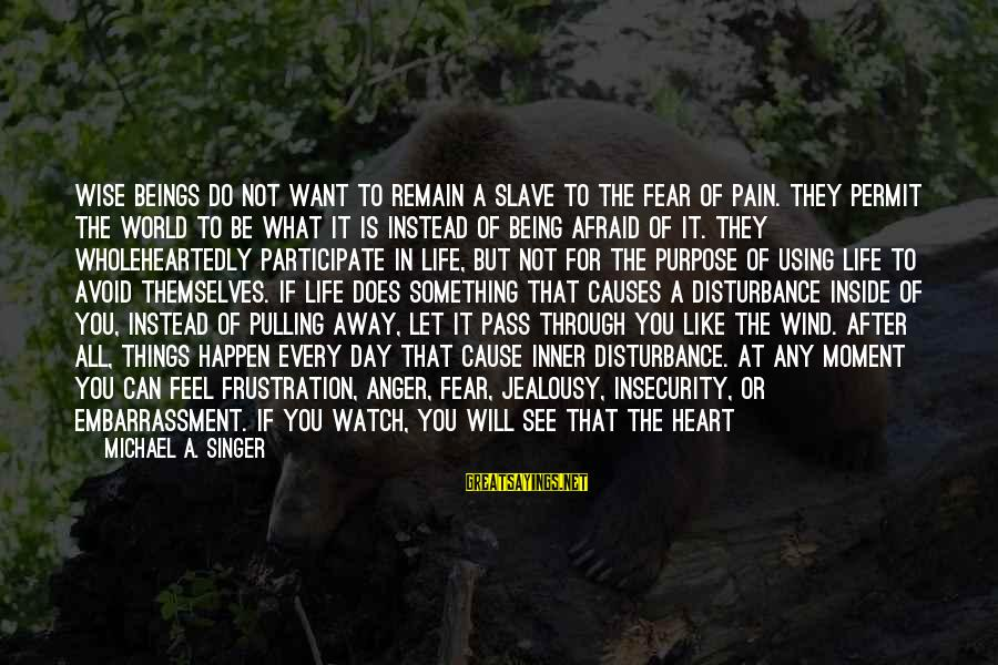 Being Afraid Of Life Sayings By Michael A. Singer: Wise beings do not want to remain a slave to the fear of pain. They