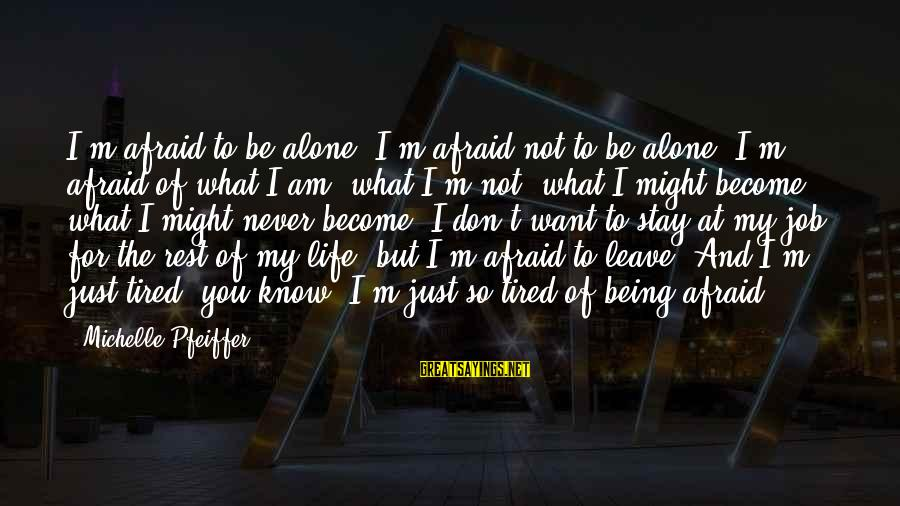 Being Afraid Of Life Sayings By Michelle Pfeiffer: I'm afraid to be alone, I'm afraid not to be alone. I'm afraid of what