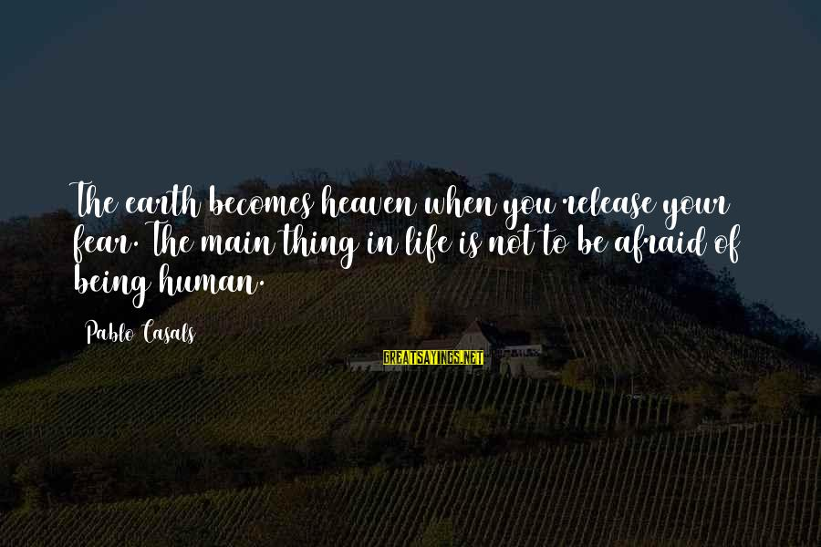 Being Afraid Of Life Sayings By Pablo Casals: The earth becomes heaven when you release your fear. The main thing in life is
