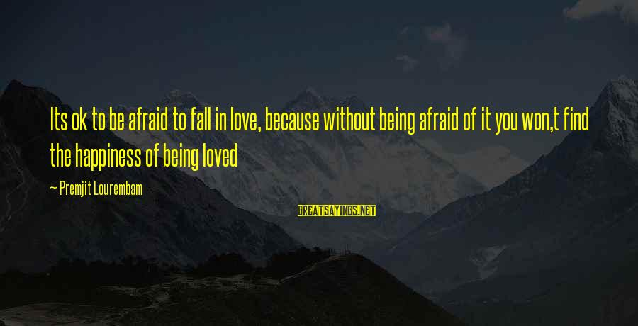 Being Afraid Of Life Sayings By Premjit Lourembam: Its ok to be afraid to fall in love, because without being afraid of it