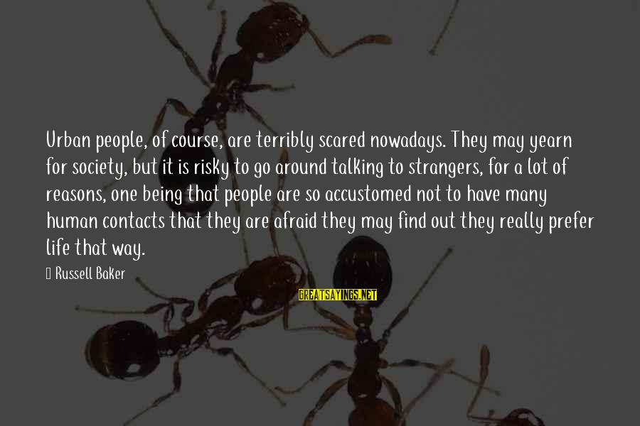 Being Afraid Of Life Sayings By Russell Baker: Urban people, of course, are terribly scared nowadays. They may yearn for society, but it