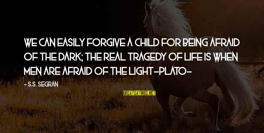 Being Afraid Of Life Sayings By S.S. Segran: We can easily forgive a child for being afraid of the dark; the real tragedy